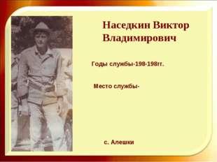 Наседкин Виктор Владимирович с. Алешки Годы службы-198-198гг. Место службы-