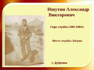 Ишутин Александр Викторович Годы службы-1981-1983гг. с. Дубровка