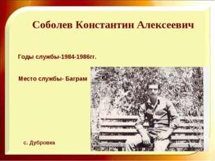 Соболев Константин Алексеевич Годы службы-1984-1986гг. Место службы- Баграм с