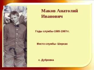 Маков Анатолий Иванович Годы службы-1985-1987гг. с. Дубровка Место службы- Ше