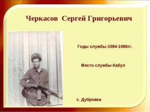 Черкасов Сергей Григорьевич Годы службы-1984-1986гг. с. Дубровка Место службы