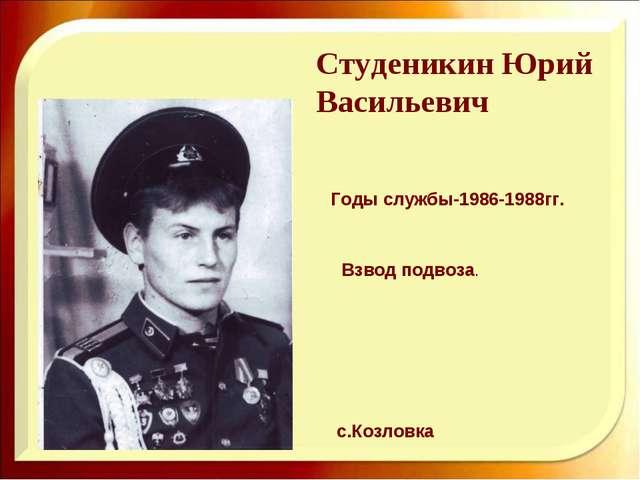 Студеникин Юрий Васильевич Годы службы-1986-1988гг. Взвод подвоза. с.Козловка