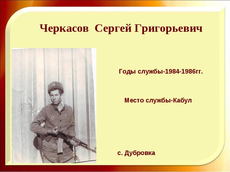 Черкасов Сергей Григорьевич Годы службы-1984-1986гг. с. Дубровка Место службы...