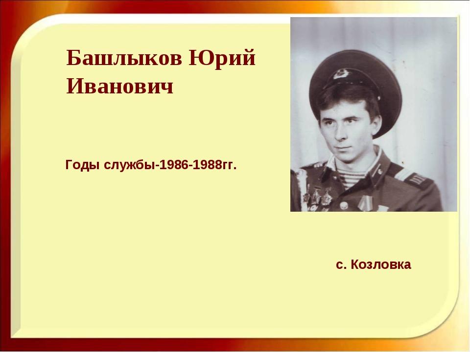 Башлыков Юрий Иванович Годы службы-1986-1988гг. с. Козловка