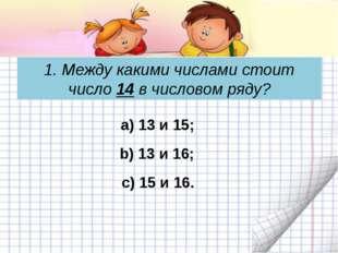 1. Между какими числами стоит число 14 в числовом ряду? c) 15 и 16. а) 13 и 1