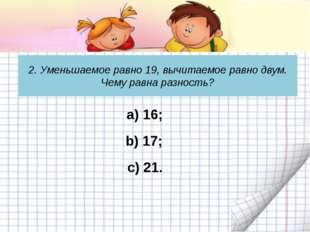 2. Уменьшаемое равно 19, вычитаемое равно двум. Чему равна разность? c) 21. а