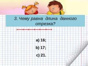 3. Чему равна длина данного отрезка? c) 21. а) 16; b) 17;