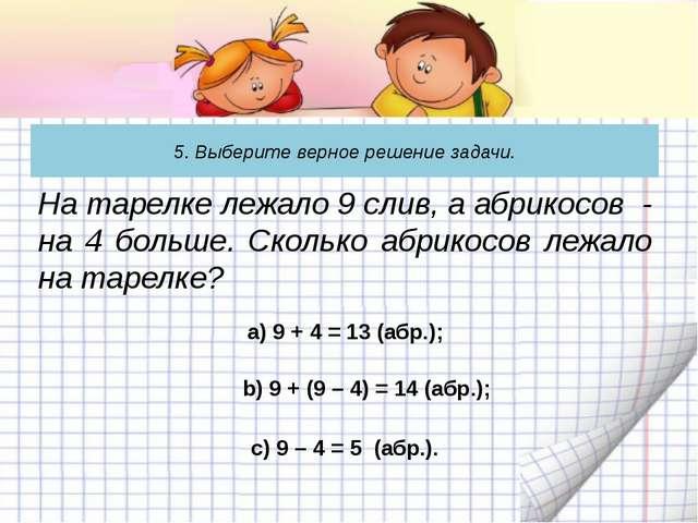 5. Выберите верное решение задачи. а) 9 + 4 = 13 (абр.); На тарелке лежало 9...