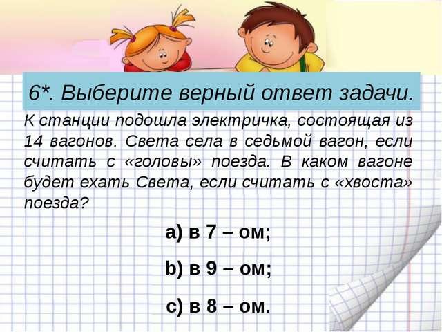 6*. Выберите верный ответ задачи. а) в 7 – ом; К станции подошла электричка,...