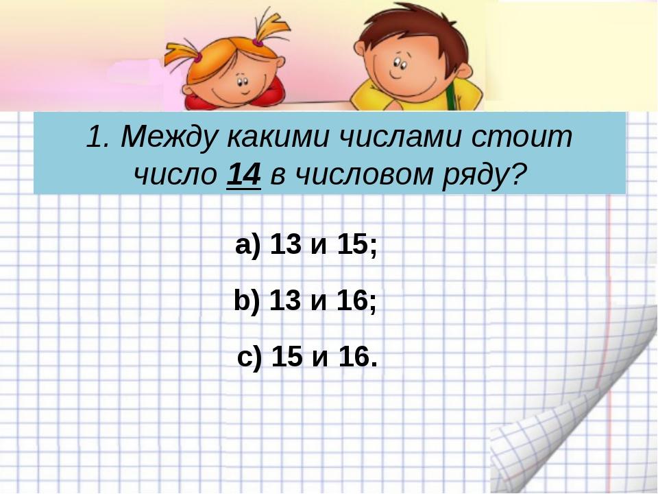 1. Между какими числами стоит число 14 в числовом ряду? c) 15 и 16. а) 13 и 1...