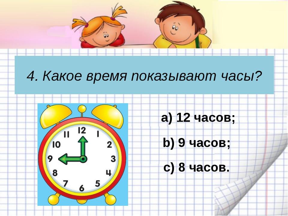 4. Какое время показывают часы? c) 8 часов. а) 12 часов; b) 9 часов;