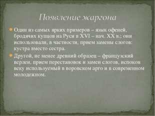 Один из самых ярких примеров – язык офеней, бродячих купцов на Руси в XVI – н
