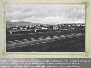 В 1825 г. по инициативе генерала А.П. Ермолова на р. Бугунта, в 3.5 км к севе