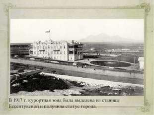 В 1917 г. курортная зона была выделена из станицы Ессентукской и получила ста