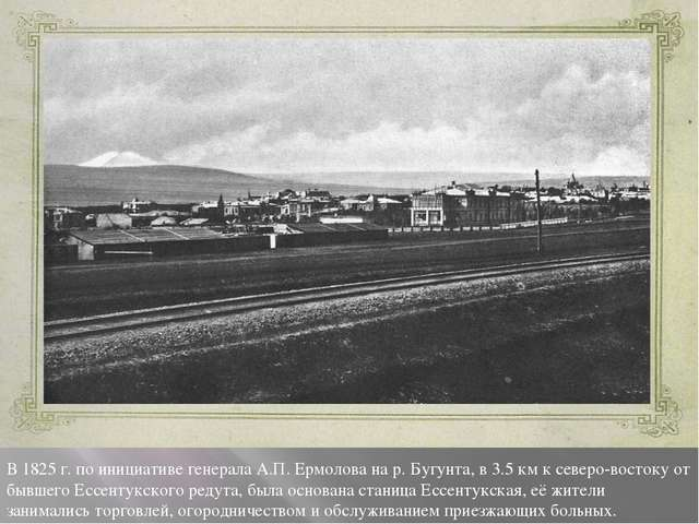 В 1825 г. по инициативе генерала А.П. Ермолова на р. Бугунта, в 3.5 км к севе...