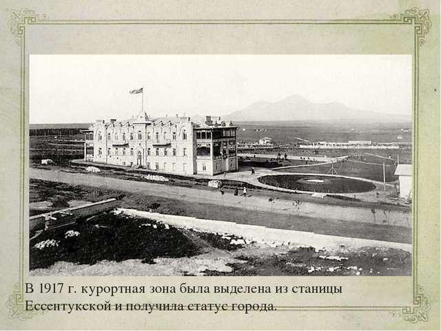 В 1917 г. курортная зона была выделена из станицы Ессентукской и получила ста...