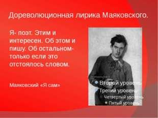 Дореволюционная лирика Маяковского. Я- поэт. Этим и интересен. Об этом и пишу