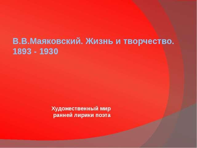 В.В.Маяковский. Жизнь и творчество. 1893 - 1930 Художественный мир ранней ли...