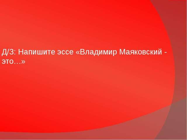 Д/З: Напишите эссе «Владимир Маяковский - это…»