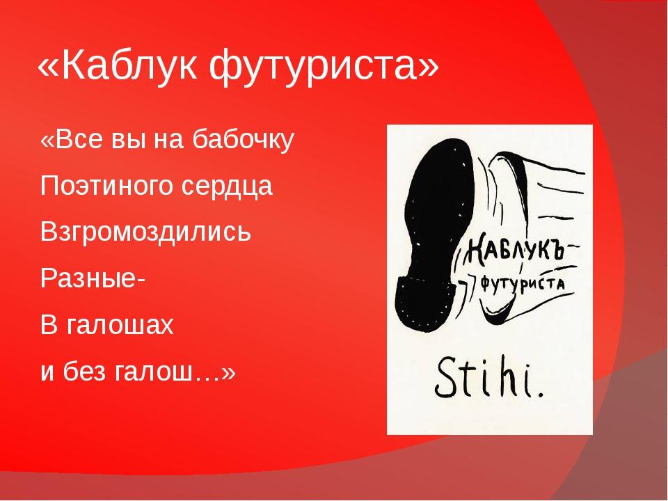 «Каблук футуриста» «Все вы на бабочку Поэтиного сердца Взгромоздились Разные-...