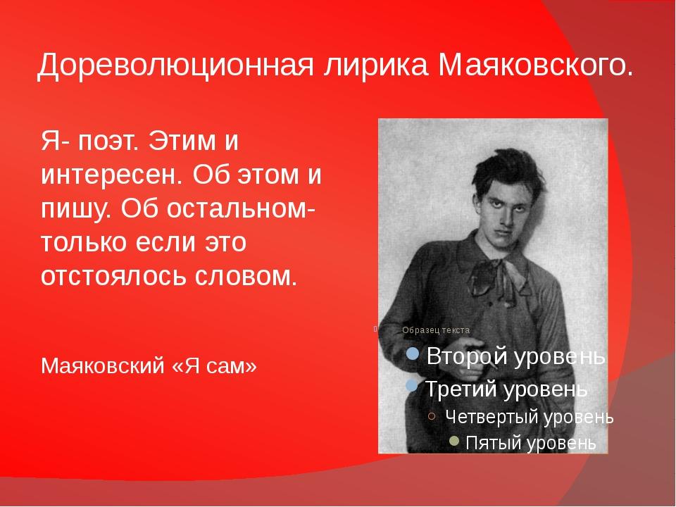 Дореволюционная лирика Маяковского. Я- поэт. Этим и интересен. Об этом и пишу...