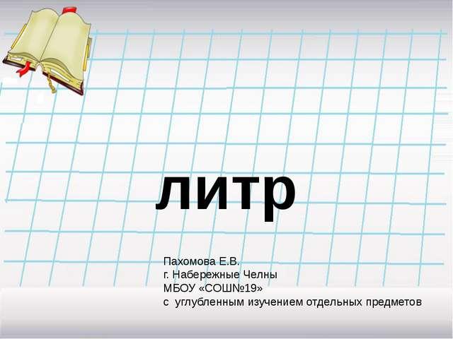 литр Пахомова Е.В. г. Набережные Челны МБОУ «СОШ№19» с углубленным изучением...