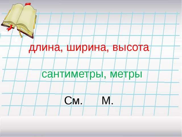 длина, ширина, высота сантиметры, метры См. М.