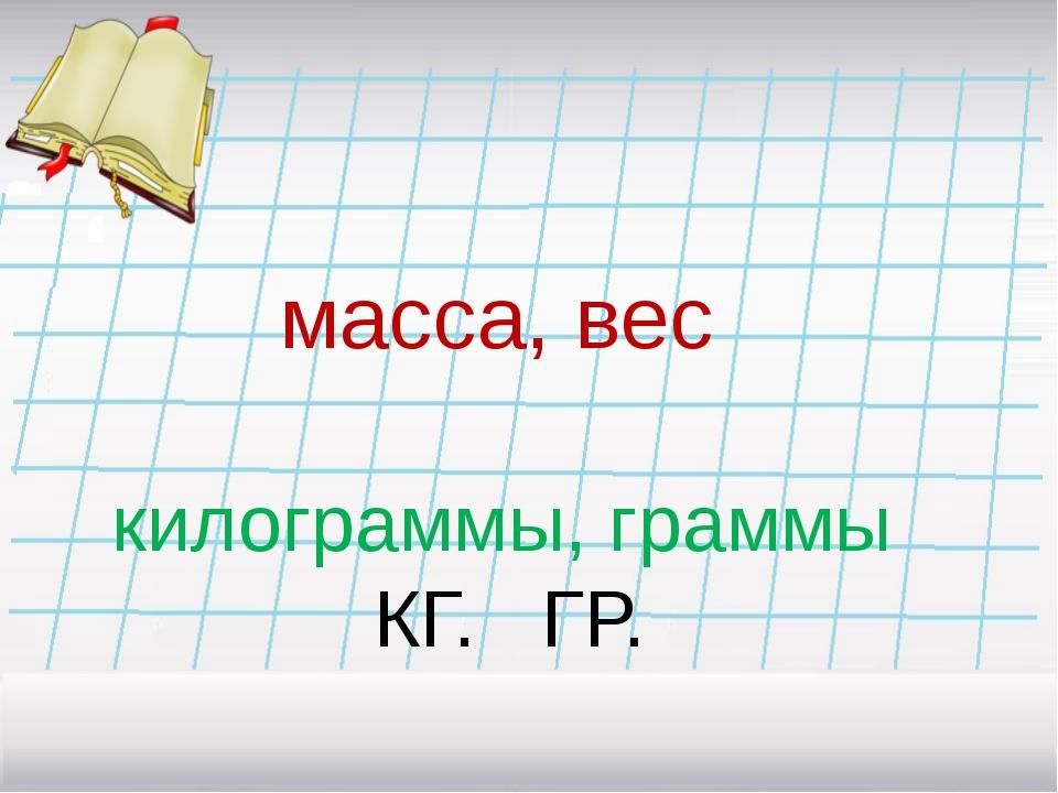 масса, вес килограммы, граммы КГ. ГР.