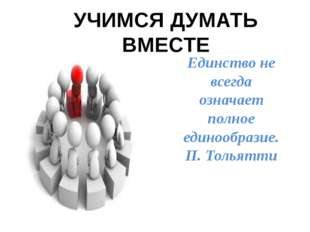 Единство не всегда означает полное единообразие. П. Тольятти УЧИМСЯ ДУМАТЬ ВМ