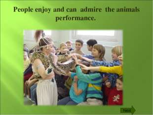 People enjoy and can admire the animals performance. Next