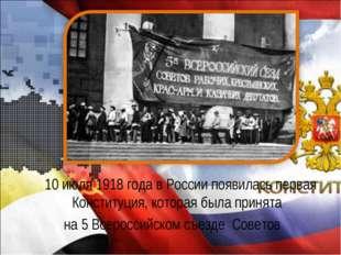 10 июля 1918 года в России появилась первая Конституция, которая была приня