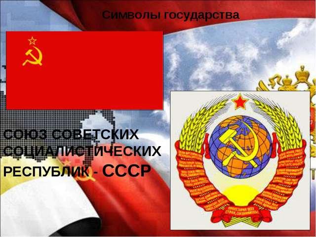 Символы государства СОЮЗ СОВЕТСКИХ СОЦИАЛИСТИЧЕСКИХ РЕСПУБЛИК - СССР