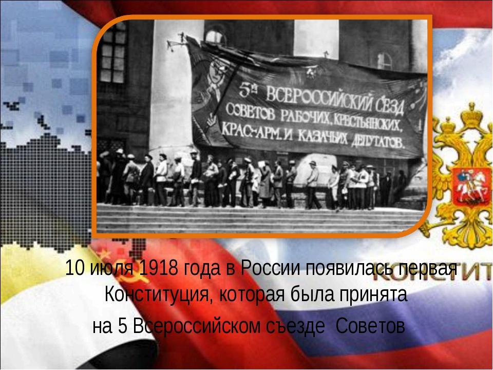 10 июля 1918 года в России появилась первая Конституция, которая была приня...