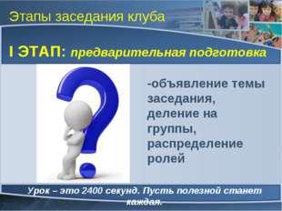 Этапы заседания клуба I ЭТАП: предварительная подготовка Урок – это 2400 секу