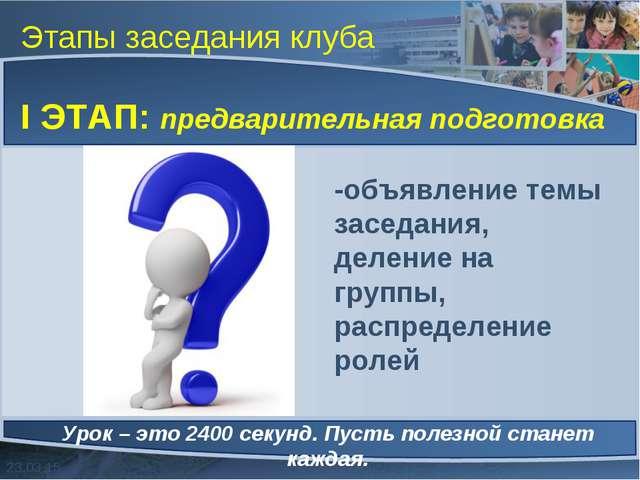 Этапы заседания клуба I ЭТАП: предварительная подготовка Урок – это 2400 секу...