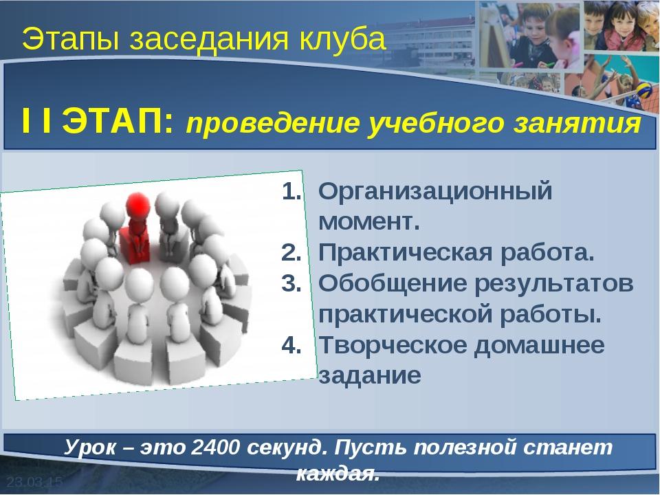 Этапы заседания клуба I I ЭТАП: проведение учебного занятия Урок – это 2400 с...