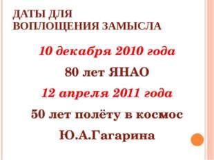 ДАТЫ ДЛЯ ВОПЛОЩЕНИЯ ЗАМЫСЛА 10 декабря 2010 года 80 лет ЯНАО 12 апреля 2011 г