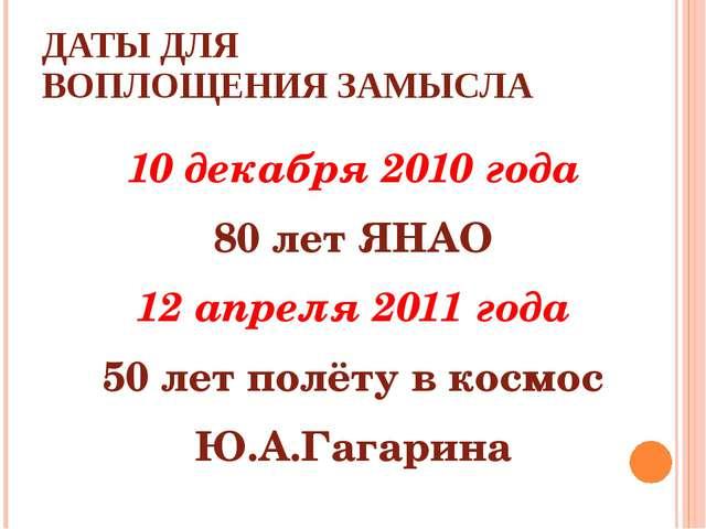 ДАТЫ ДЛЯ ВОПЛОЩЕНИЯ ЗАМЫСЛА 10 декабря 2010 года 80 лет ЯНАО 12 апреля 2011 г...