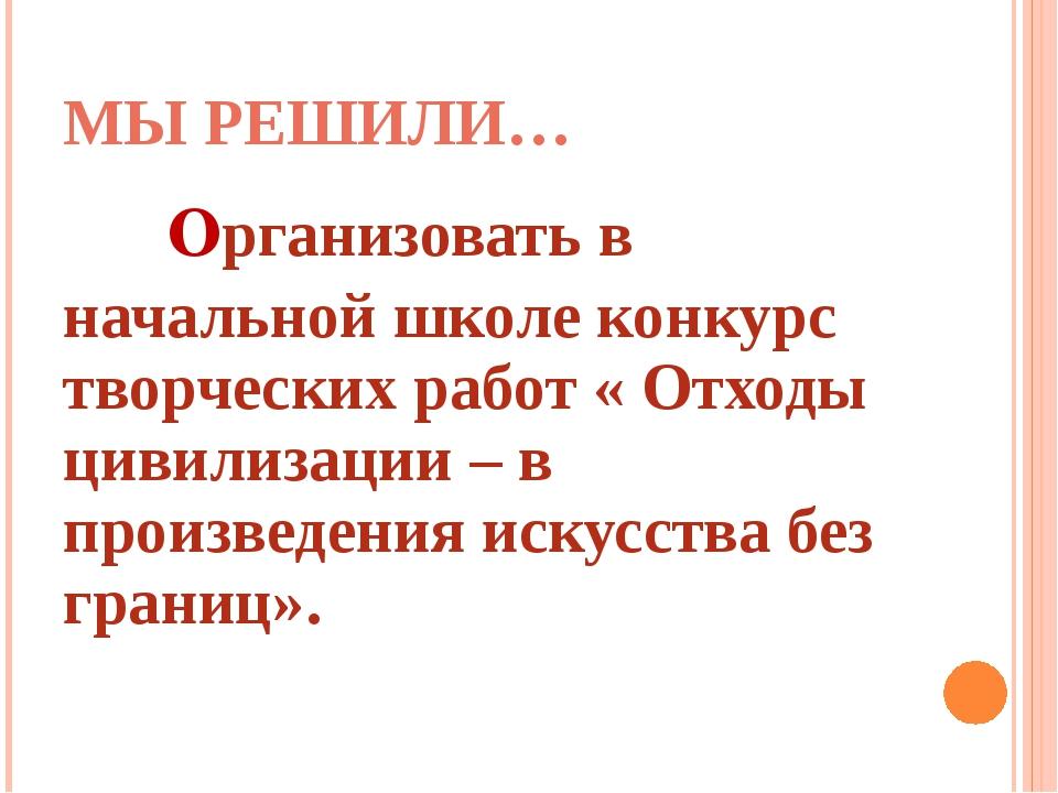МЫ РЕШИЛИ… Организовать в начальной школе конкурс творческих работ « Отходы...