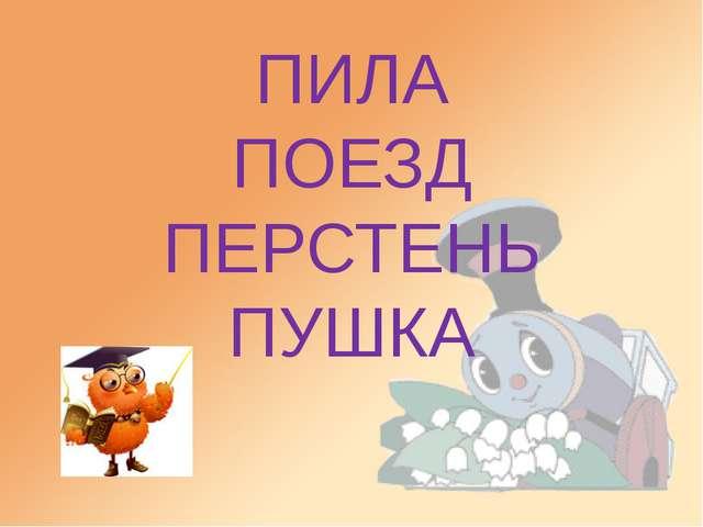 ПИЛА ПОЕЗД ПЕРСТЕНЬ ПУШКА