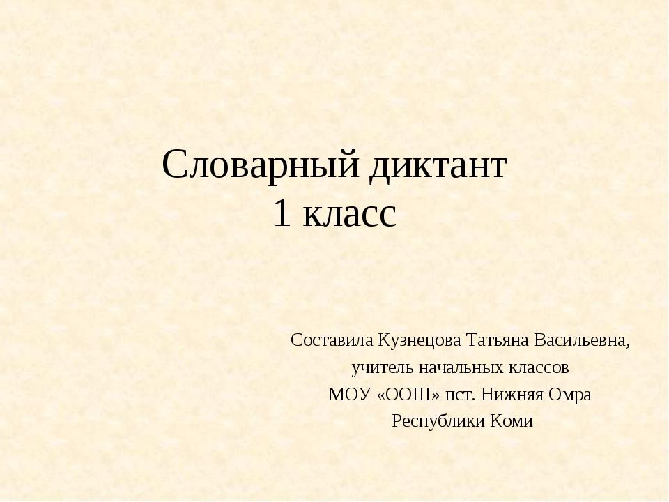 Словарный диктант 1 класс Составила Кузнецова Татьяна Васильевна, учитель нач...
