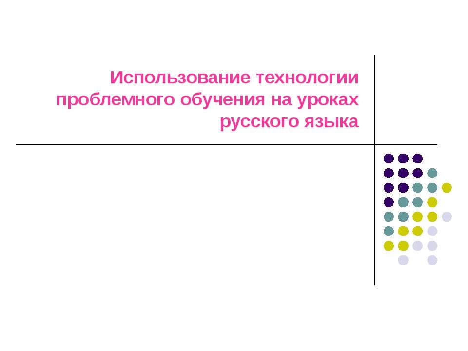 Использование технологии проблемного обучения на уроках русского языка