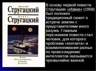 В основу первой повести Стругацких «Извне» (1958) был положен традиционный сю