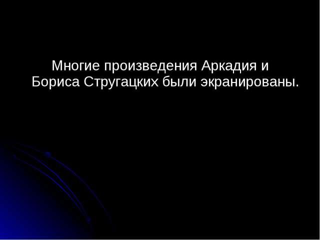 Многие произведения Аркадия и Бориса Стругацких были экранированы.