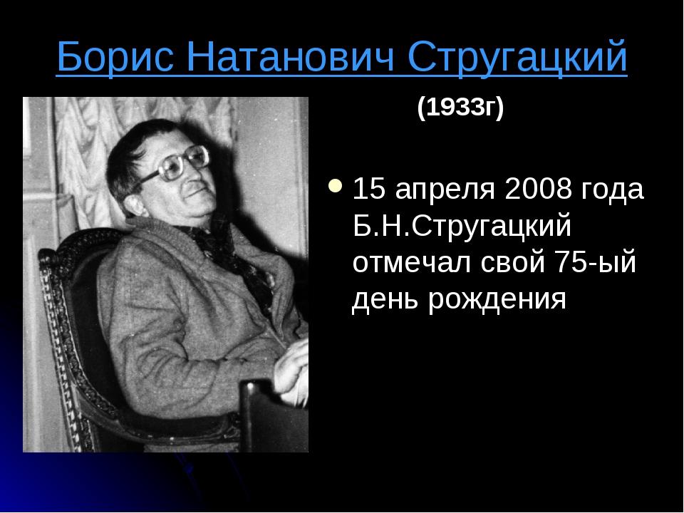 Борис Натанович Стругацкий 15 апреля 2008 года Б.Н.Стругацкий отмечал свой 75...