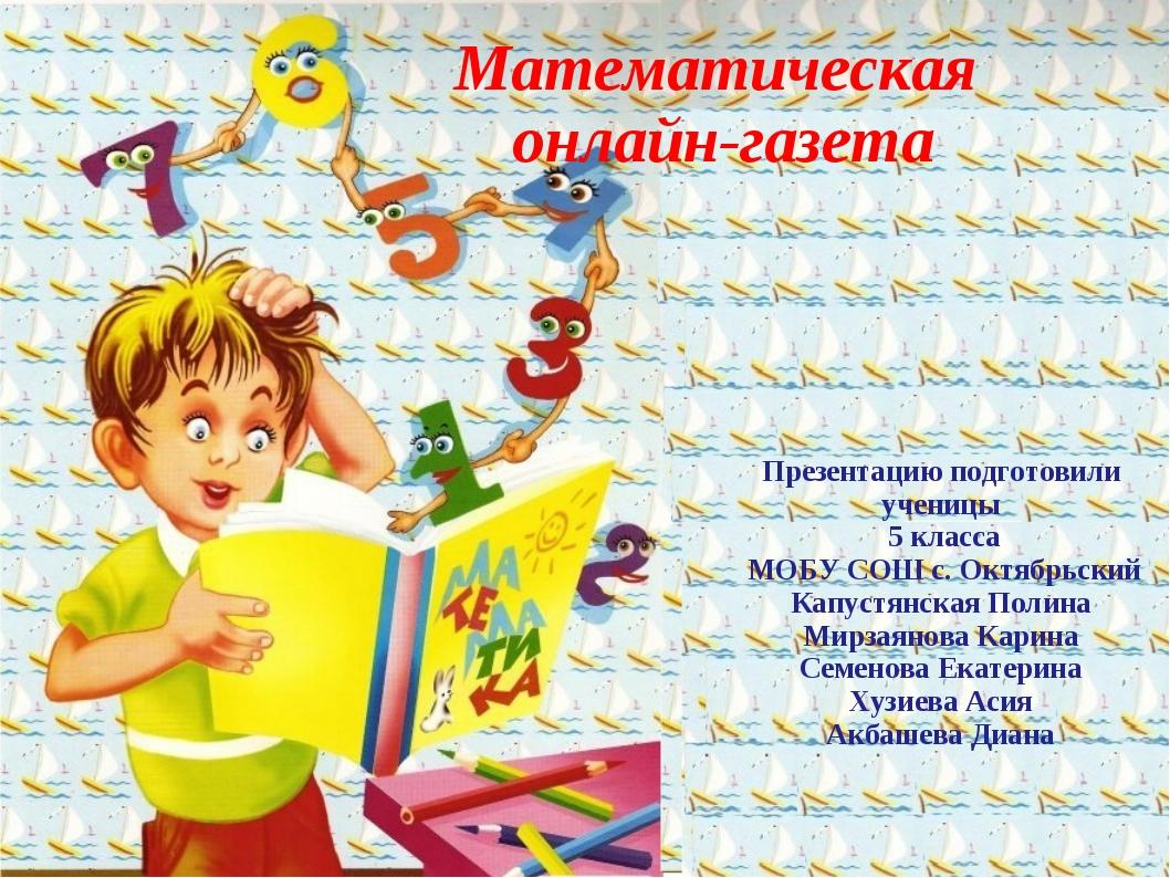 Математическая онлайн-газета Презентацию подготовили ученицы 5 класса МОБУ СО...