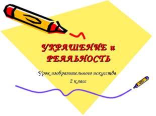 УКРАШЕНИЕ и РЕАЛЬНОСТЬ Урок изобразительного искусства 2 класс