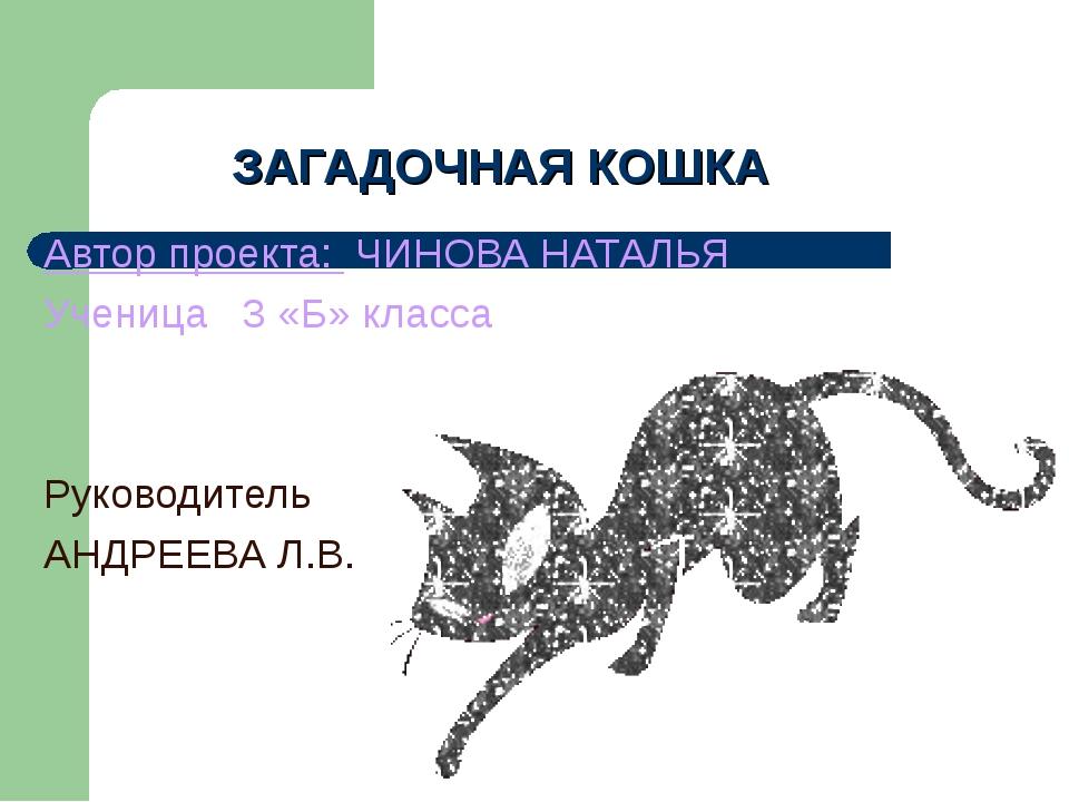 ЗАГАДОЧНАЯ КОШКА Автор проекта: ЧИНОВА НАТАЛЬЯ Ученица 3 «Б» класса Руководит...