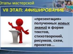Этапы мастерской VII ЭТАП: АФИШИРОВАНИЕ «презентация» полученных новых знаний
