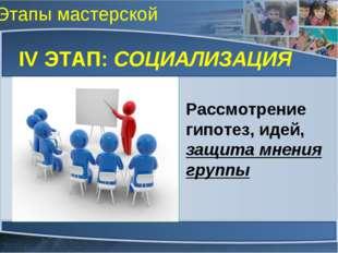 Этапы мастерской IV ЭТАП: СОЦИАЛИЗАЦИЯ Рассмотрение гипотез, идей, защита мне
